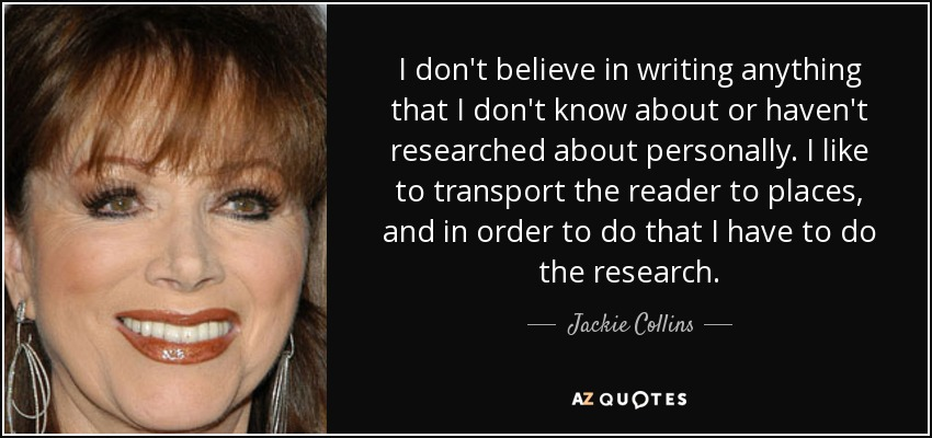 I don't believe in writing anything that I don't know about or haven't researched about personally. I like to transport the reader to places, and in order to do that I have to do the research. - Jackie Collins