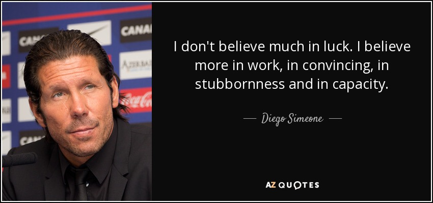 I don't believe much in luck. I believe more in work, in convincing, in stubbornness and in capacity. - Diego Simeone
