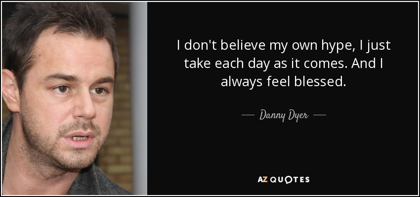 I don't believe my own hype, I just take each day as it comes. And I always feel blessed. - Danny Dyer
