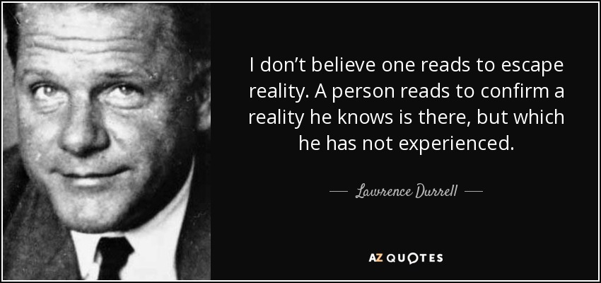 I don't believe one reads to escape reality. A person reads to confirm a reality he knows is there, but which he has not experienced. - Lawrence Durrell