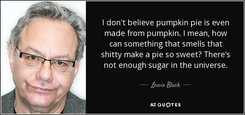 I don't believe pumpkin pie is even made from pumpkin. I mean, how can something that smells that shitty make a pie so sweet? There's not enough sugar in the universe. - Lewis Black