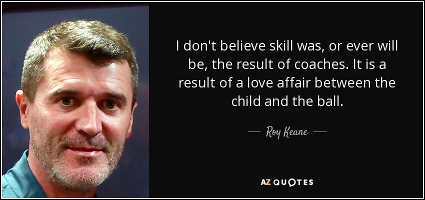 I don't believe skill was, or ever will be, the result of coaches. It is a result of a love affair between the child and the ball. - Roy Keane