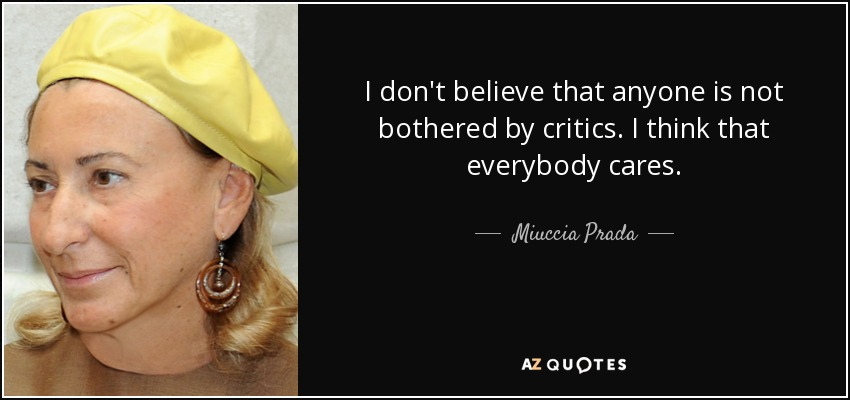 I don't believe that anyone is not bothered by critics. I think that everybody cares. - Miuccia Prada