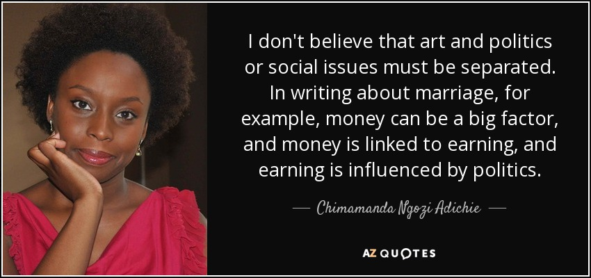I don't believe that art and politics or social issues must be separated. In writing about marriage, for example, money can be a big factor, and money is linked to earning, and earning is influenced by politics. - Chimamanda Ngozi Adichie