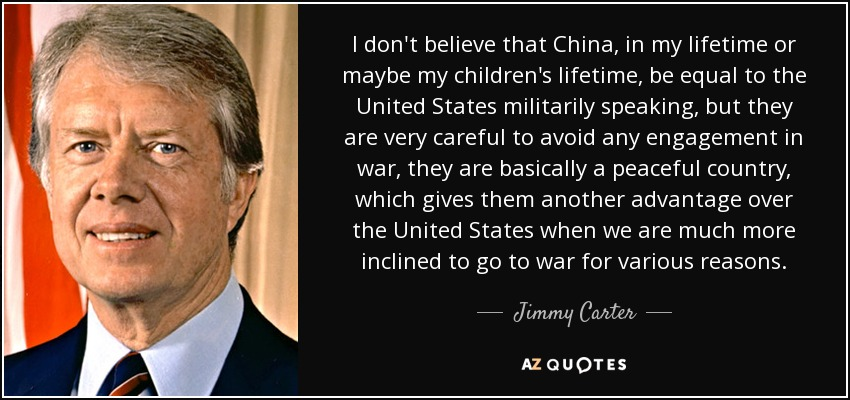 I don't believe that China, in my lifetime or maybe my children's lifetime, be equal to the United States militarily speaking, but they are very careful to avoid any engagement in war, they are basically a peaceful country, which gives them another advantage over the United States when we are much more inclined to go to war for various reasons. - Jimmy Carter