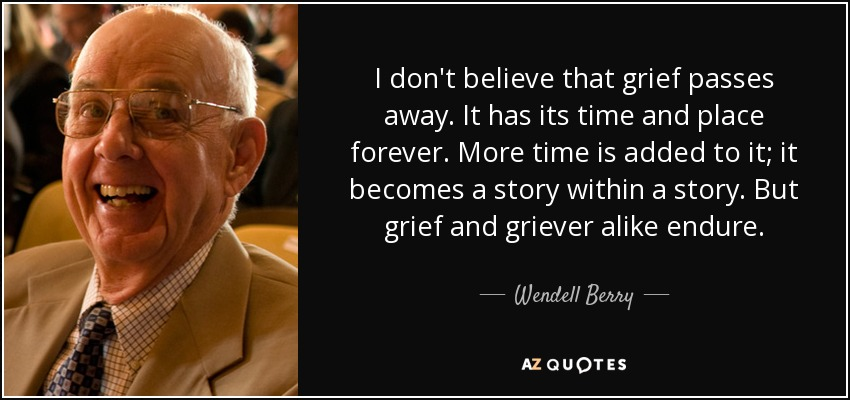 I don't believe that grief passes away. It has its time and place forever. More time is added to it; it becomes a story within a story. But grief and griever alike endure. - Wendell Berry