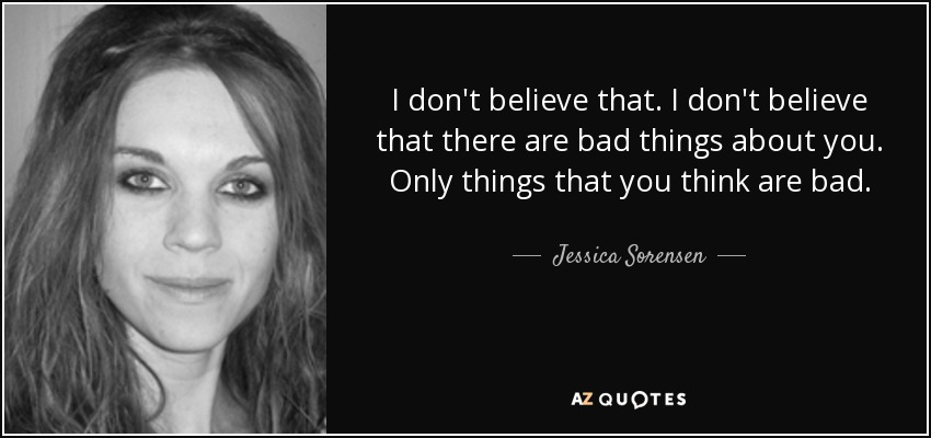 I don't believe that. I don't believe that there are bad things about you. Only things that you think are bad. - Jessica Sorensen