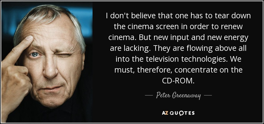 I don't believe that one has to tear down the cinema screen in order to renew cinema. But new input and new energy are lacking. They are flowing above all into the television technologies. We must, therefore, concentrate on the CD-ROM. - Peter Greenaway