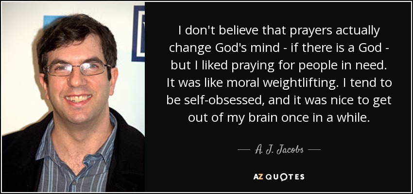 I don't believe that prayers actually change God's mind - if there is a God - but I liked praying for people in need. It was like moral weightlifting. I tend to be self-obsessed, and it was nice to get out of my brain once in a while. - A. J. Jacobs