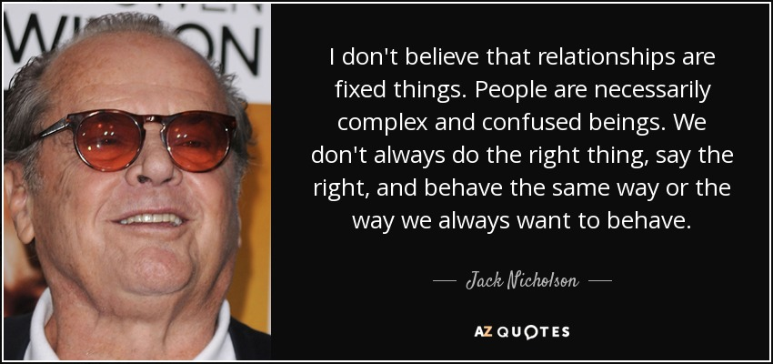 I don't believe that relationships are fixed things. People are necessarily complex and confused beings. We don't always do the right thing, say the right, and behave the same way or the way we always want to behave. - Jack Nicholson