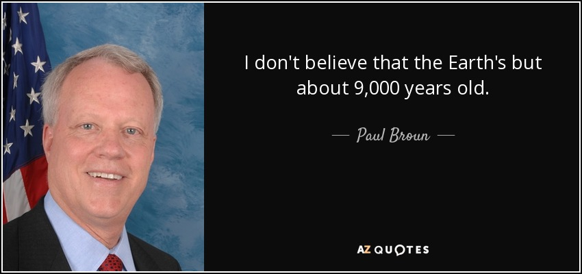 I don't believe that the Earth's but about 9,000 years old. - Paul Broun