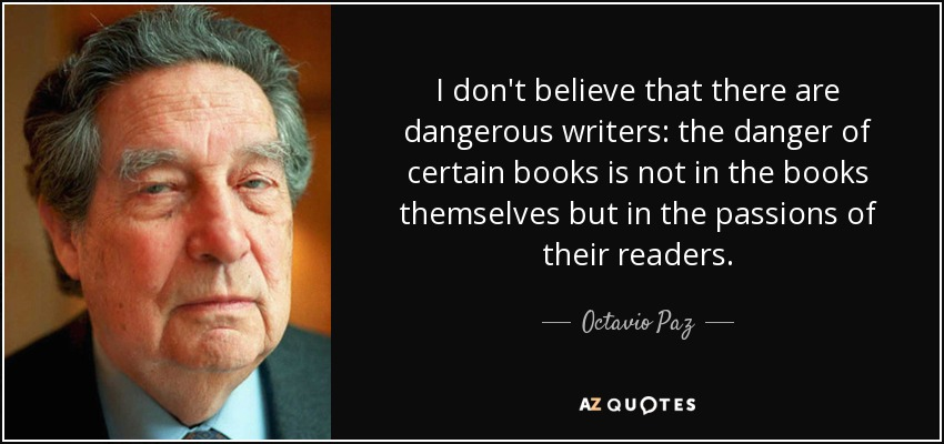 I don't believe that there are dangerous writers: the danger of certain books is not in the books themselves but in the passions of their readers. - Octavio Paz