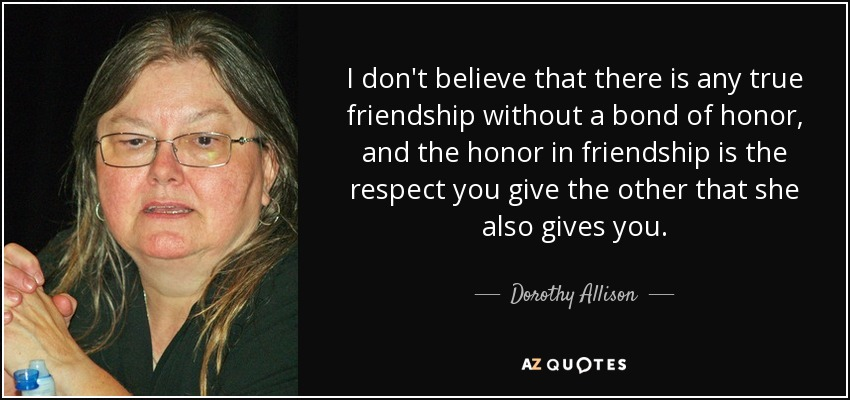 I don't believe that there is any true friendship without a bond of honor, and the honor in friendship is the respect you give the other that she also gives you. - Dorothy Allison