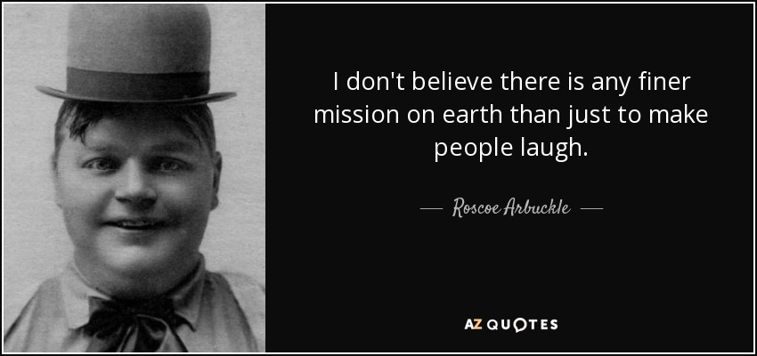 I don't believe there is any finer mission on earth than just to make people laugh. - Roscoe Arbuckle