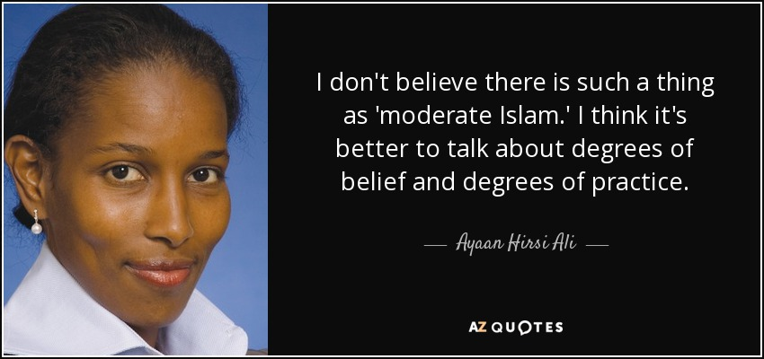 I don't believe there is such a thing as 'moderate Islam.' I think it's better to talk about degrees of belief and degrees of practice. - Ayaan Hirsi Ali