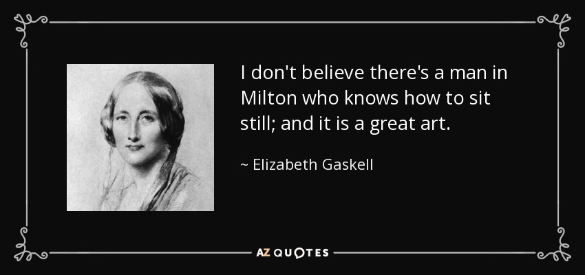 I don't believe there's a man in Milton who knows how to sit still; and it is a great art. - Elizabeth Gaskell