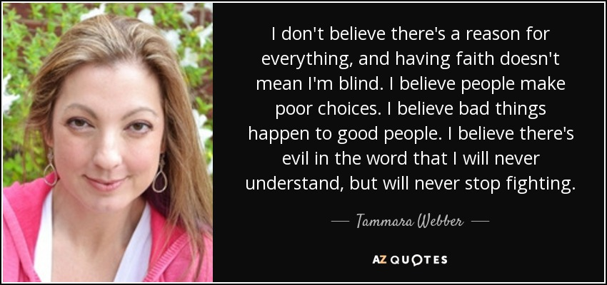 I don't believe there's a reason for everything, and having faith doesn't mean I'm blind. I believe people make poor choices. I believe bad things happen to good people. I believe there's evil in the word that I will never understand, but will never stop fighting. - Tammara Webber