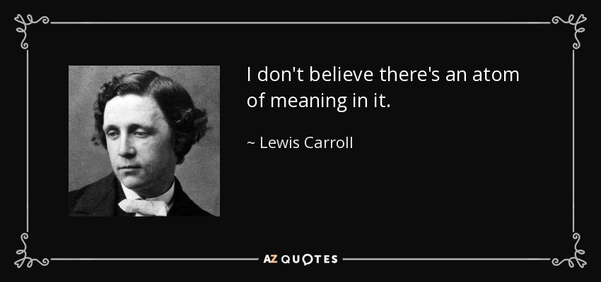 I don't believe there's an atom of meaning in it. - Lewis Carroll