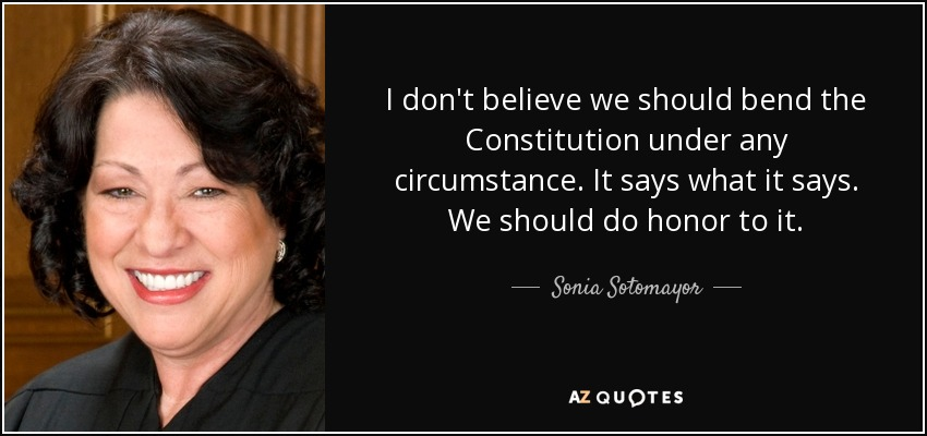 I don't believe we should bend the Constitution under any circumstance. It says what it says. We should do honor to it. - Sonia Sotomayor