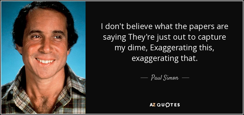 I don't believe what the papers are saying They're just out to capture my dime, Exaggerating this, exaggerating that. - Paul Simon