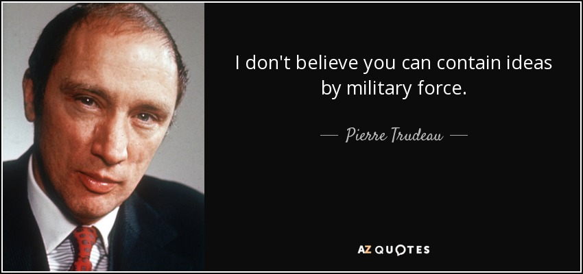 I don't believe you can contain ideas by military force. - Pierre Trudeau