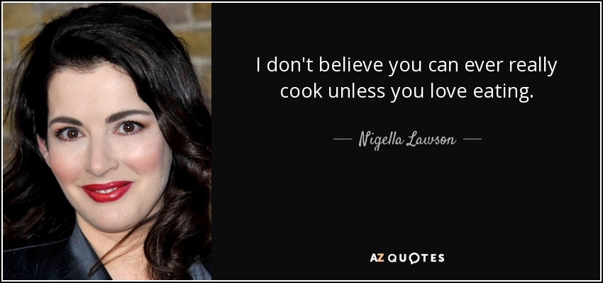 I don't believe you can ever really cook unless you love eating. - Nigella Lawson