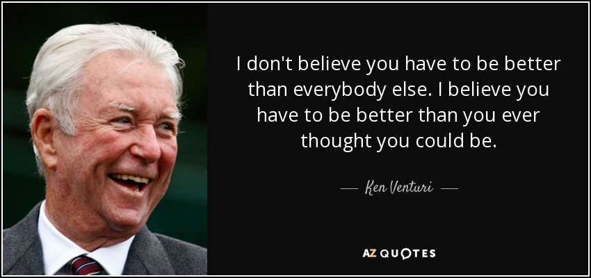 I don't believe you have to be better than everybody else. I believe you have to be better than you ever thought you could be. - Ken Venturi