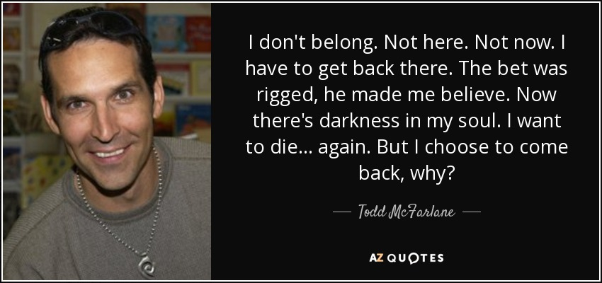 Todd Mcfarlane Quote I Dont Belong Not Here Not Now I Have To