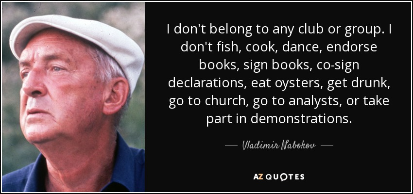 I don't belong to any club or group. I don't fish, cook, dance, endorse books, sign books, co-sign declarations, eat oysters, get drunk, go to church, go to analysts, or take part in demonstrations. - Vladimir Nabokov