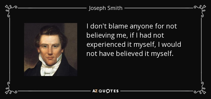 I don't blame anyone for not believing me, if I had not experienced it myself, I would not have believed it myself. - Joseph Smith, Jr.