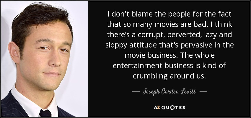 I don't blame the people for the fact that so many movies are bad. I think there's a corrupt, perverted, lazy and sloppy attitude that's pervasive in the movie business. The whole entertainment business is kind of crumbling around us. - Joseph Gordon-Levitt