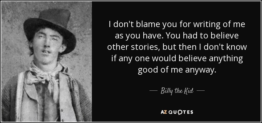 I don't blame you for writing of me as you have. You had to believe other stories, but then I don't know if any one would believe anything good of me anyway. - Billy the Kid