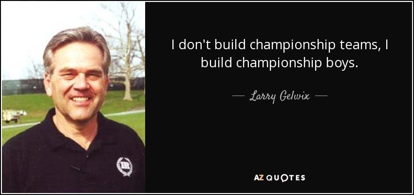 I don't build championship teams, I build championship boys. - Larry Gelwix