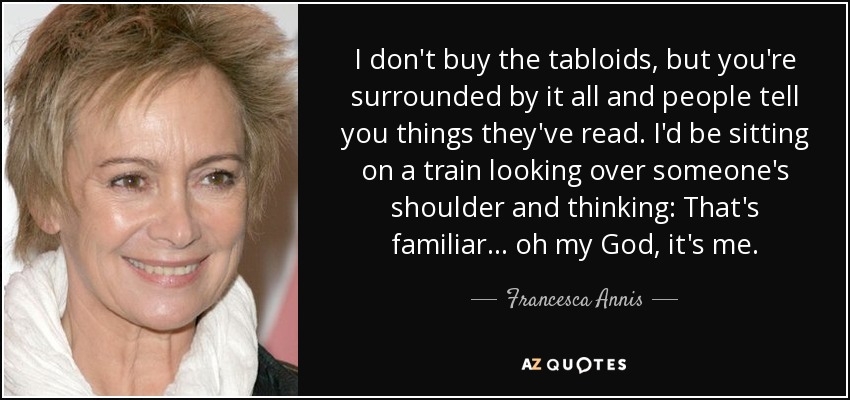 I don't buy the tabloids, but you're surrounded by it all and people tell you things they've read. I'd be sitting on a train looking over someone's shoulder and thinking: That's familiar... oh my God, it's me. - Francesca Annis