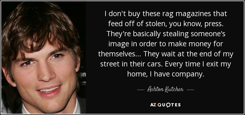 I don't buy these rag magazines that feed off of stolen, you know, press. They're basically stealing someone's image in order to make money for themselves... They wait at the end of my street in their cars. Every time I exit my home, I have company. - Ashton Kutcher