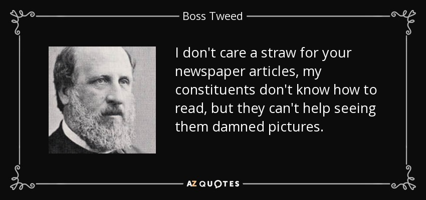 I don't care a straw for your newspaper articles, my constituents don't know how to read, but they can't help seeing them damned pictures. - Boss Tweed