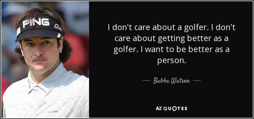 I don't care about a golfer. I don't care about getting better as a golfer. I want to be better as a person. - Bubba Watson
