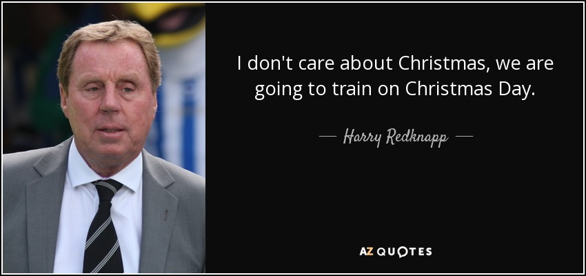 I don't care about Christmas, we are going to train on Christmas Day. - Harry Redknapp