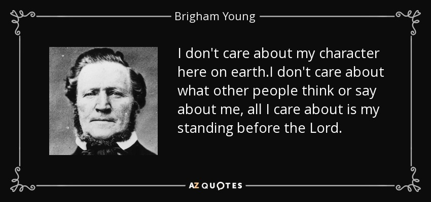I don't care about my character here on earth.I don't care about what other people think or say about me, all I care about is my standing before the Lord. - Brigham Young