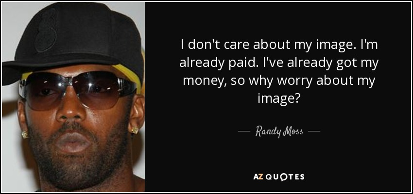 I don't care about my image. I'm already paid. I've already got my money, so why worry about my image? - Randy Moss
