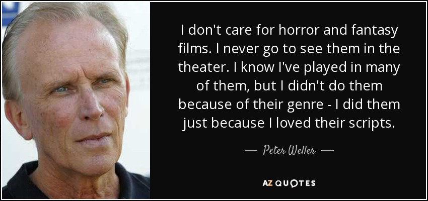 I don't care for horror and fantasy films. I never go to see them in the theater. I know I've played in many of them, but I didn't do them because of their genre - I did them just because I loved their scripts. - Peter Weller
