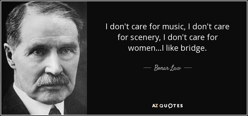 I don't care for music, I don't care for scenery, I don't care for women...I like bridge. - Bonar Law
