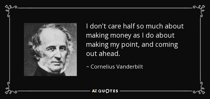 I don't care half so much about making money as I do about making my point, and coming out ahead. - Cornelius Vanderbilt