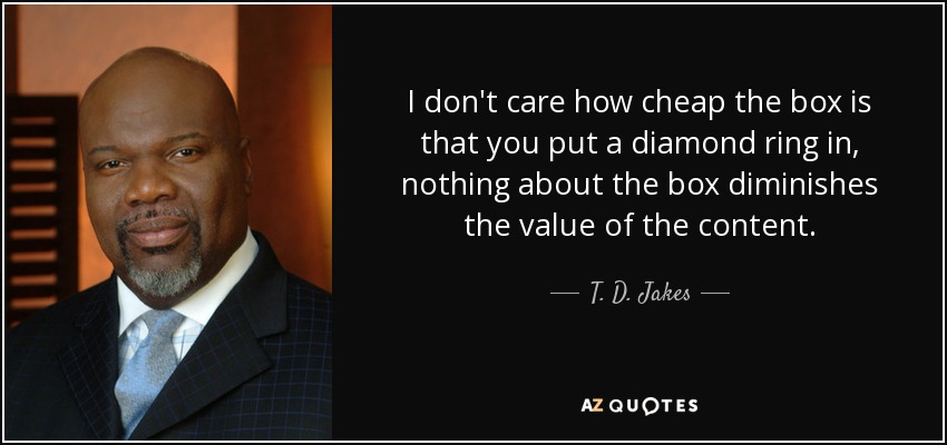 I don't care how cheap the box is that you put a diamond ring in, nothing about the box diminishes the value of the content. - T. D. Jakes