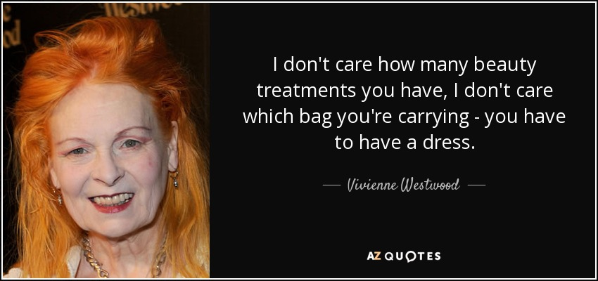 I don't care how many beauty treatments you have, I don't care which bag you're carrying - you have to have a dress. - Vivienne Westwood