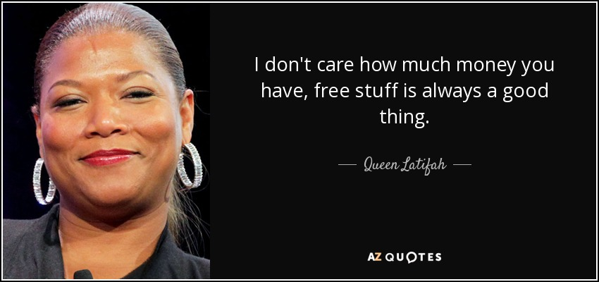 I don't care how much money you have, free stuff is always a good thing. - Queen Latifah