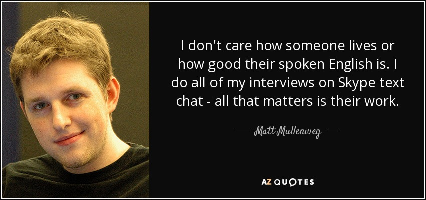 I don't care how someone lives or how good their spoken English is. I do all of my interviews on Skype text chat - all that matters is their work. - Matt Mullenweg
