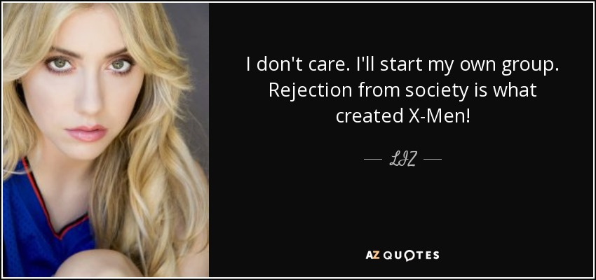 I don't care. I'll start my own group. Rejection from society is what created X-Men! - LIZ