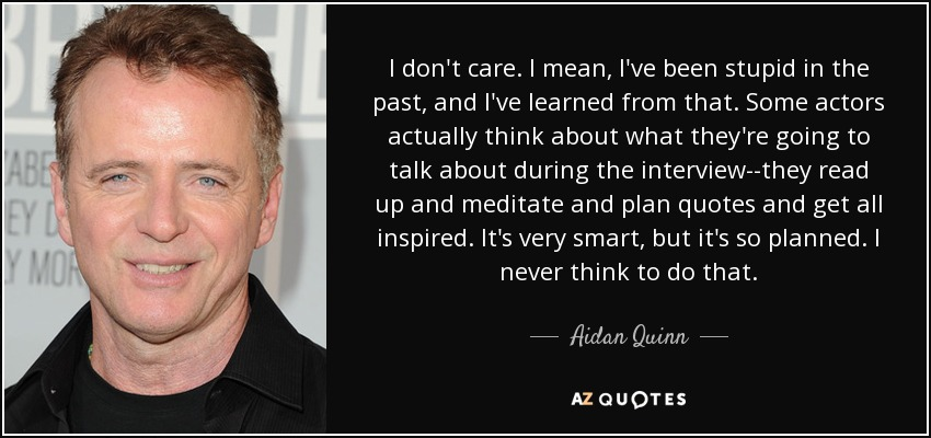 I don't care. I mean, I've been stupid in the past, and I've learned from that. Some actors actually think about what they're going to talk about during the interview--they read up and meditate and plan quotes and get all inspired. It's very smart, but it's so planned. I never think to do that. - Aidan Quinn