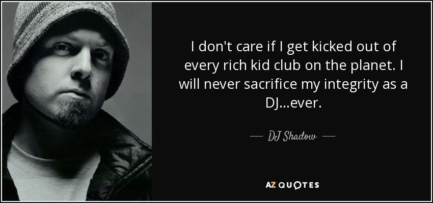I don't care if I get kicked out of every rich kid club on the planet. I will never sacrifice my integrity as a DJ...ever. - DJ Shadow